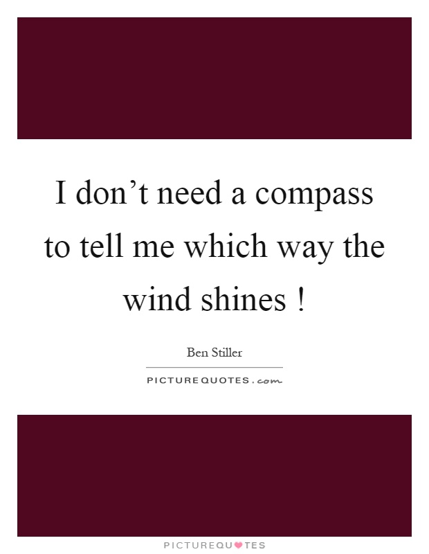 I don't need a compass to tell me which way the wind shines! Picture Quote #1