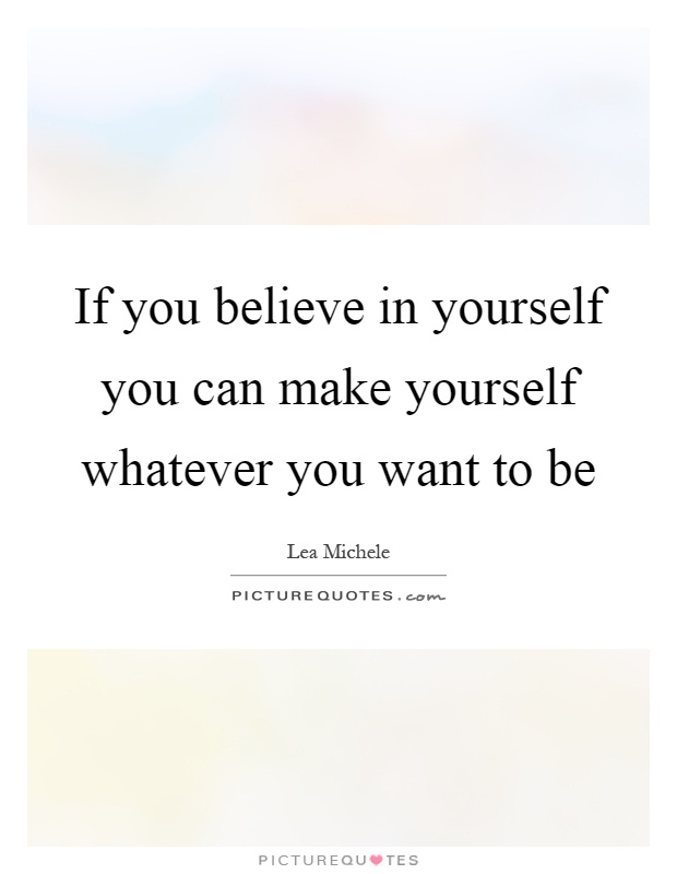 If you believe in yourself you can make yourself whatever you want to be Picture Quote #1