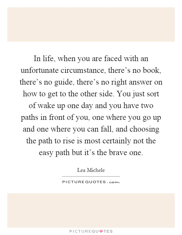 In life, when you are faced with an unfortunate circumstance, there's no book, there's no guide, there's no right answer on how to get to the other side. You just sort of wake up one day and you have two paths in front of you, one where you go up and one where you can fall, and choosing the path to rise is most certainly not the easy path but it's the brave one Picture Quote #1