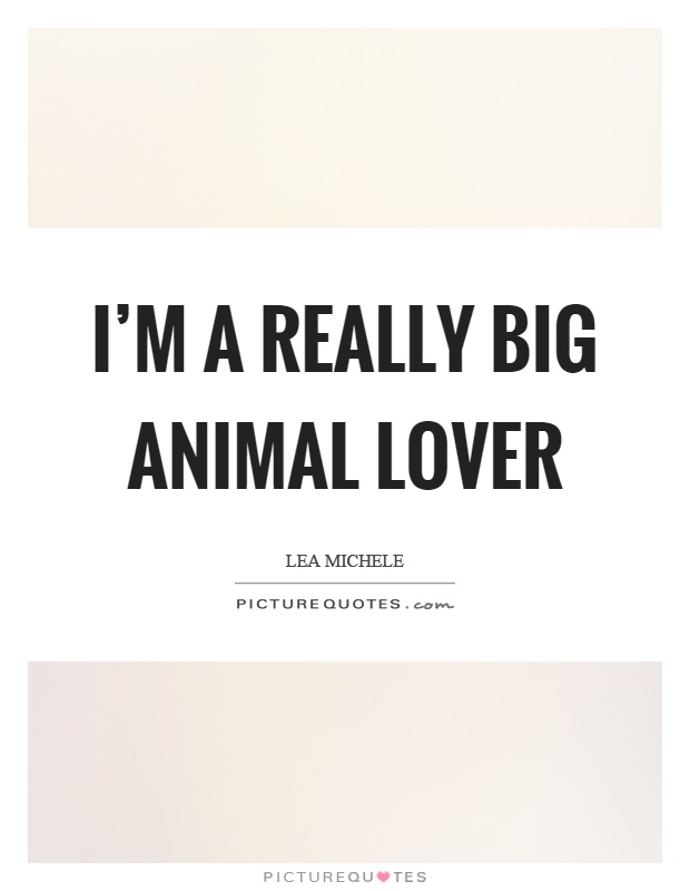 I'm a really big animal lover Picture Quote #1