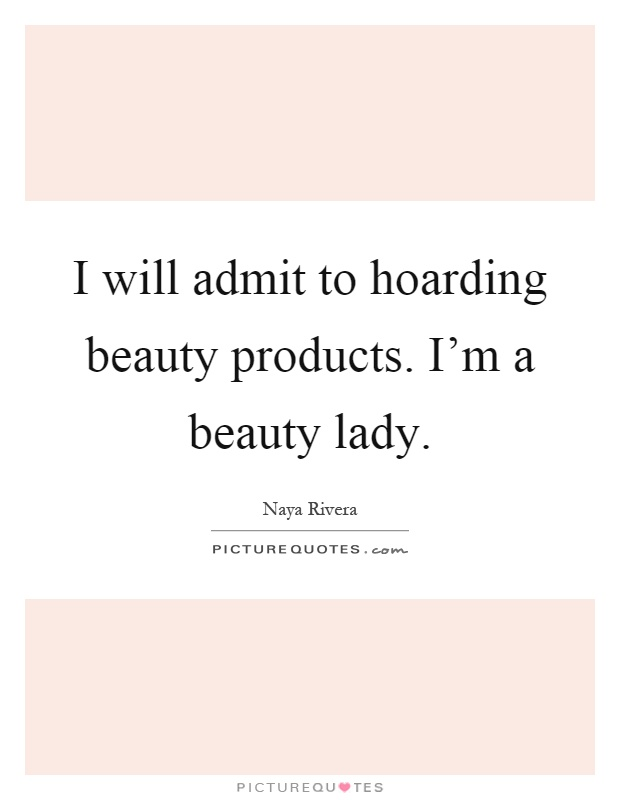 I will admit to hoarding beauty products. I'm a beauty lady Picture Quote #1