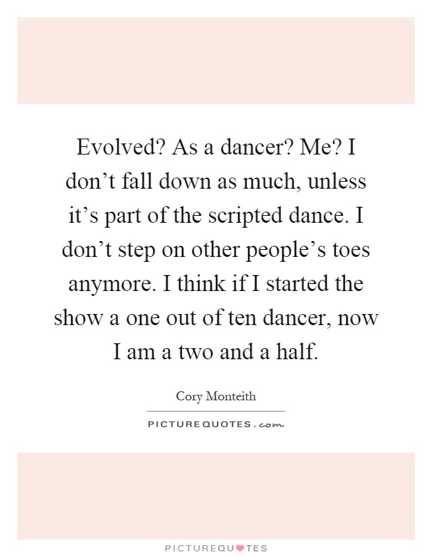 Evolved? As a dancer? Me? I don't fall down as much, unless it's part of the scripted dance. I don't step on other people's toes anymore. I think if I started the show a one out of ten dancer, now I am a two and a half Picture Quote #1