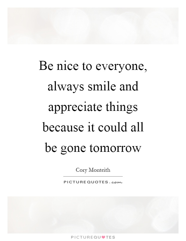 Be nice to everyone, always smile and appreciate things because it could all be gone tomorrow Picture Quote #1