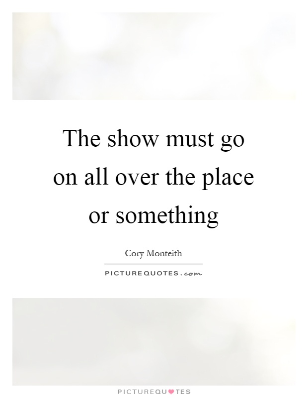 The show must go on all over the place or something Picture Quote #1