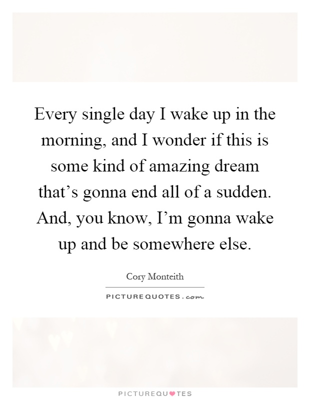 Every single day I wake up in the morning, and I wonder if this is some kind of amazing dream that's gonna end all of a sudden. And, you know, I'm gonna wake up and be somewhere else Picture Quote #1