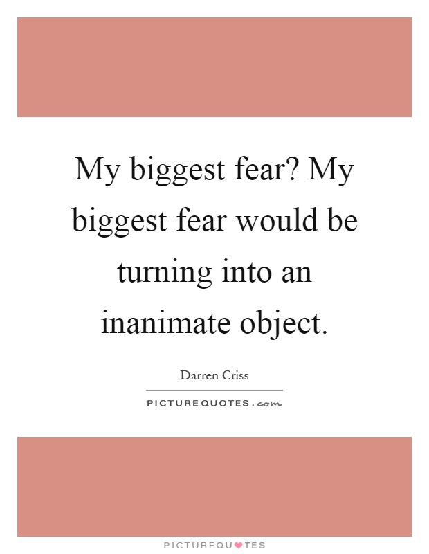 My biggest fear? My biggest fear would be turning into an inanimate object Picture Quote #1