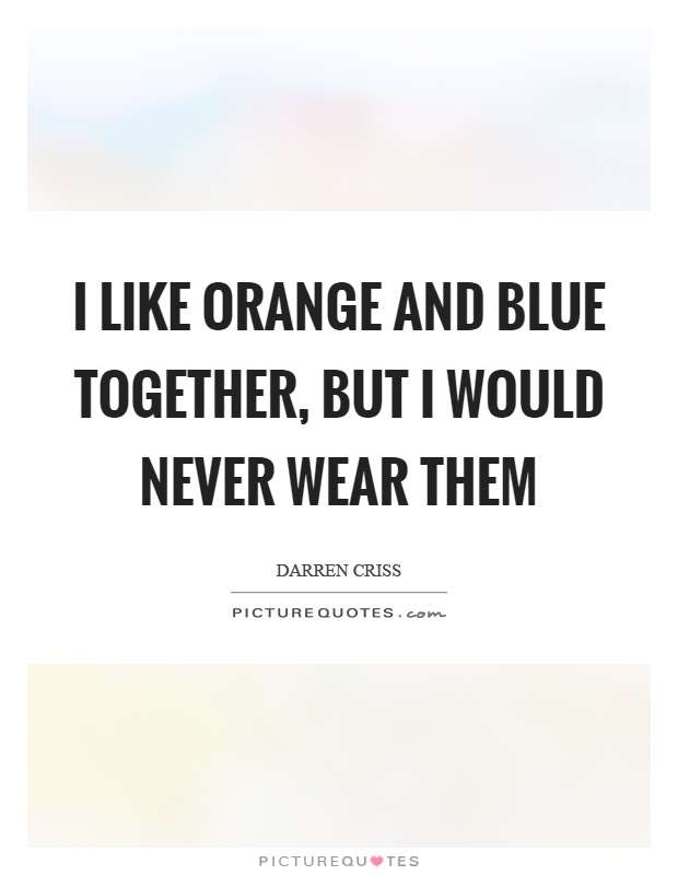 I like orange and blue together, but I would never wear them Picture Quote #1