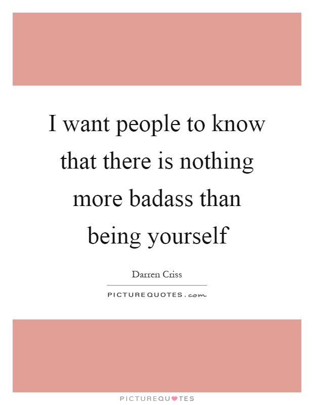 I want people to know that there is nothing more badass than being yourself Picture Quote #1