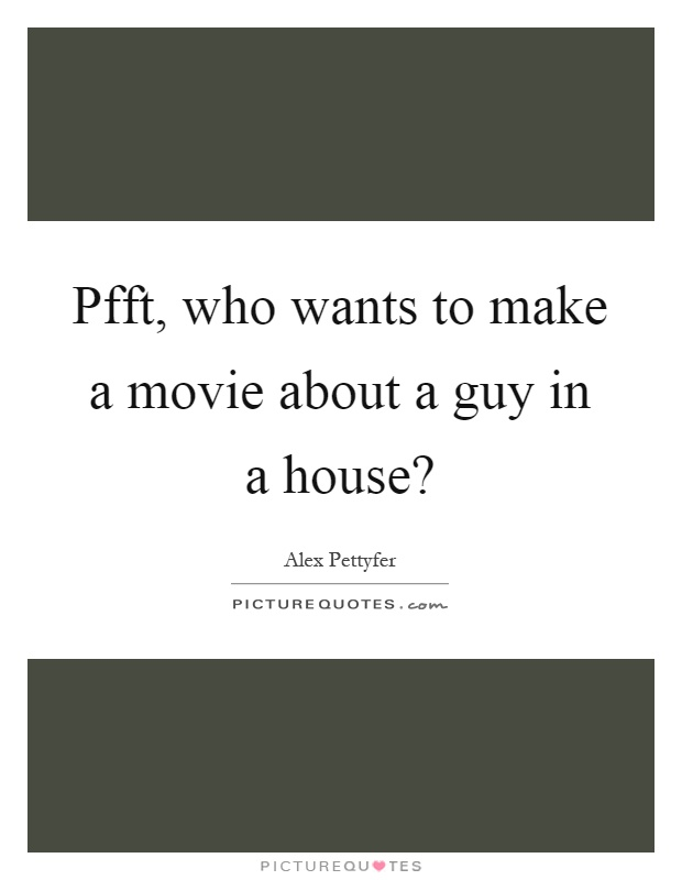 Pfft, who wants to make a movie about a guy in a house? Picture Quote #1