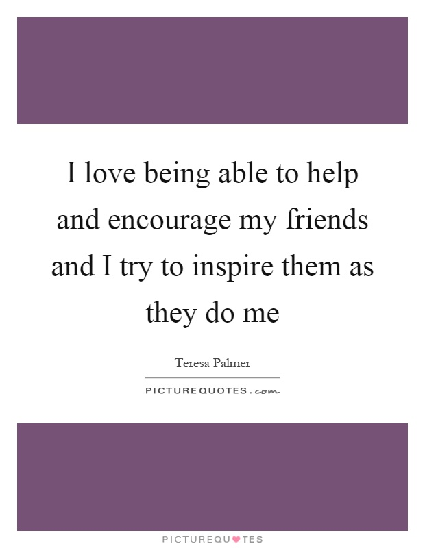 I love being able to help and encourage my friends and I try to inspire them as they do me Picture Quote #1