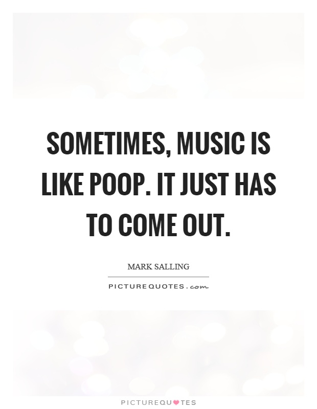 Sometimes, music is like poop. It just has to come out Picture Quote #1