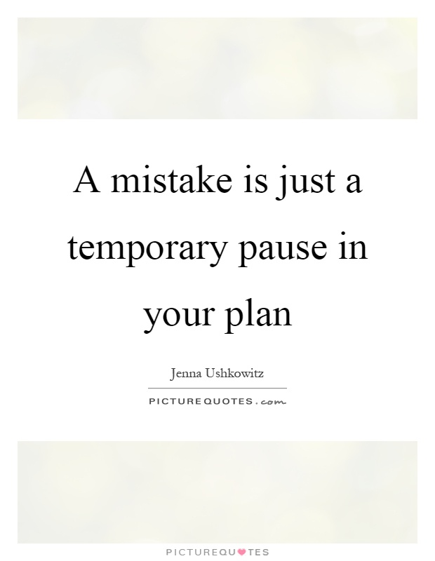 A mistake is just a temporary pause in your plan Picture Quote #1