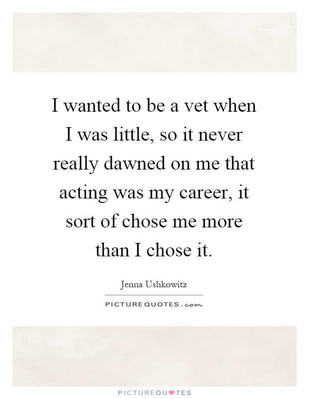 I wanted to be a vet when I was little, so it never really dawned on me that acting was my career, it sort of chose me more than I chose it Picture Quote #1