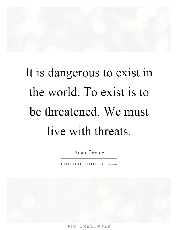 It is dangerous to exist in the world. To exist is to be threatened. We must live with threats Picture Quote #1