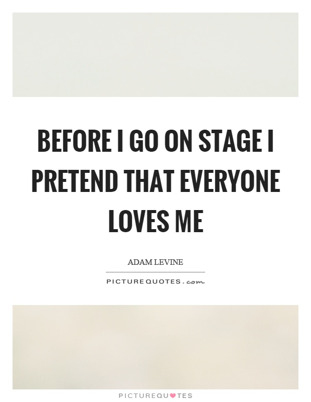 Before I go on stage I pretend that everyone loves me Picture Quote #1