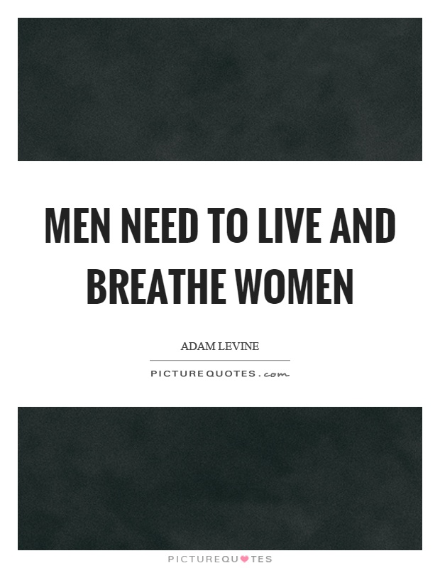 Men need to live and breathe women Picture Quote #1
