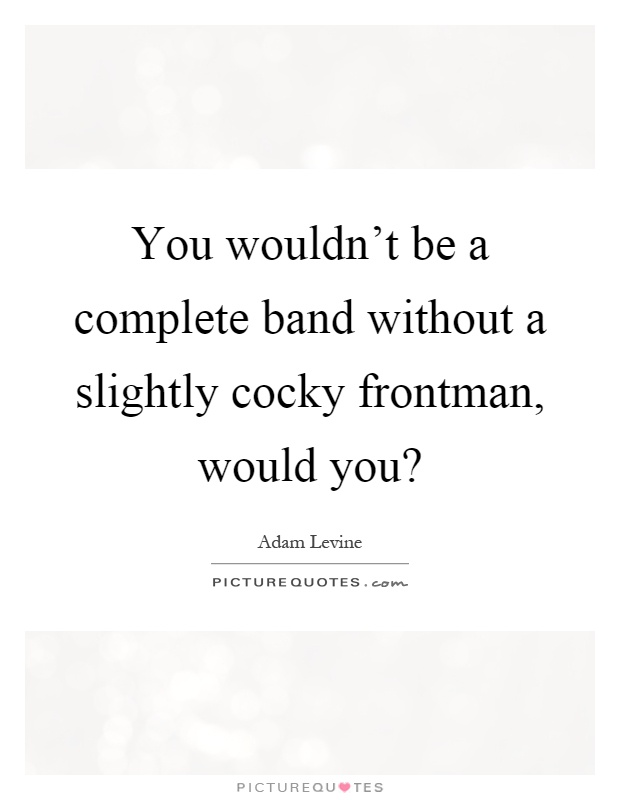 You wouldn't be a complete band without a slightly cocky frontman, would you? Picture Quote #1