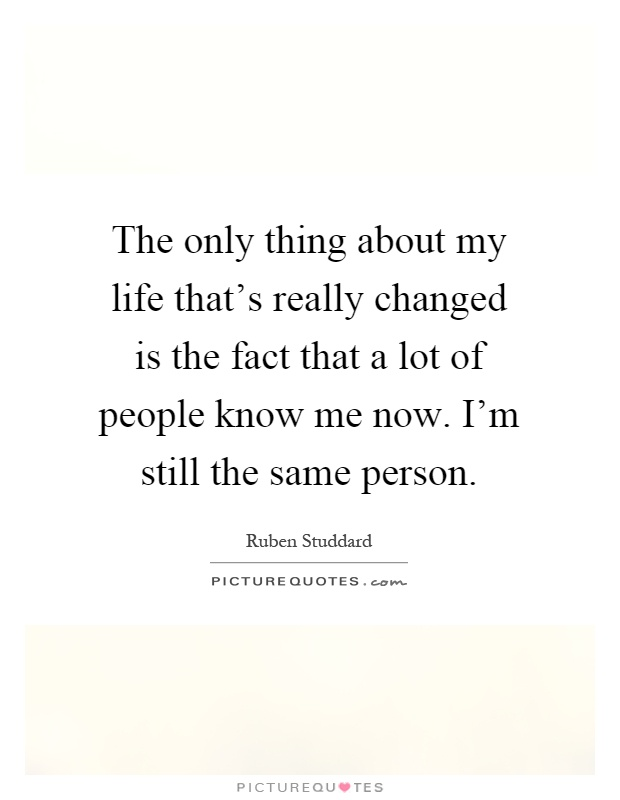 The only thing about my life that's really changed is the fact that a lot of people know me now. I'm still the same person Picture Quote #1