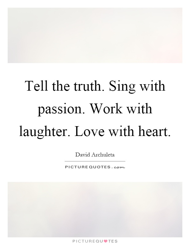 Tell the truth. Sing with passion. Work with laughter. Love with heart Picture Quote #1