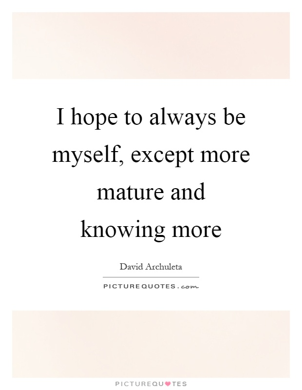 I hope to always be myself, except more mature and knowing more Picture Quote #1