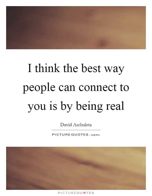I think the best way people can connect to you is by being real Picture Quote #1