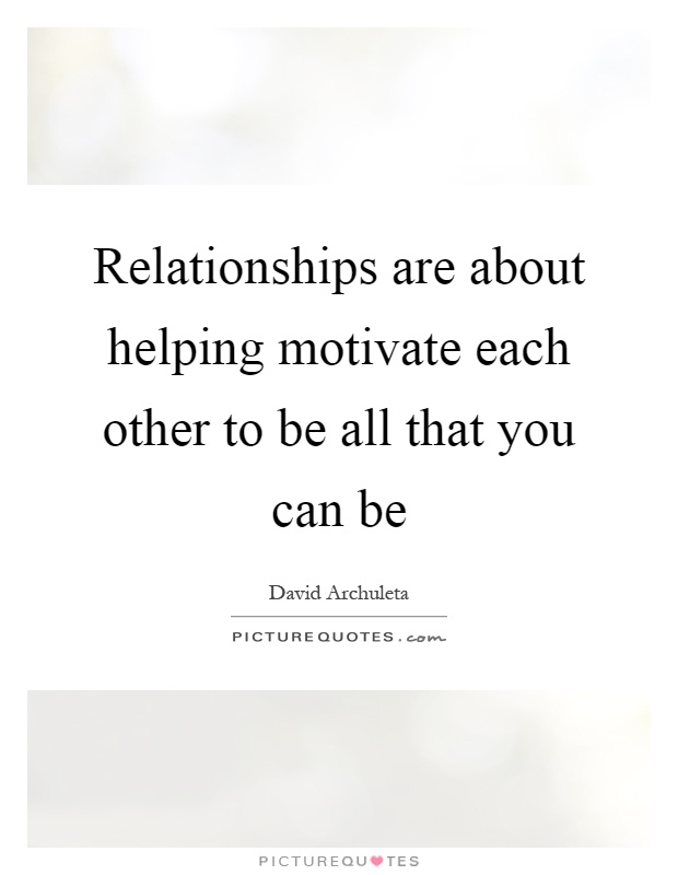 Relationships are about helping motivate each other to be all that you can be Picture Quote #1