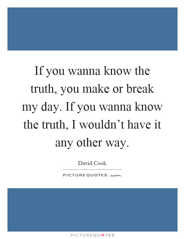If you wanna know the truth, you make or break my day. If you wanna know the truth, I wouldn't have it any other way Picture Quote #1