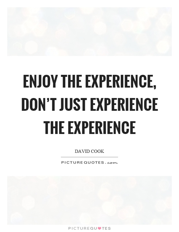Enjoy the experience, don't just experience the experience Picture Quote #1