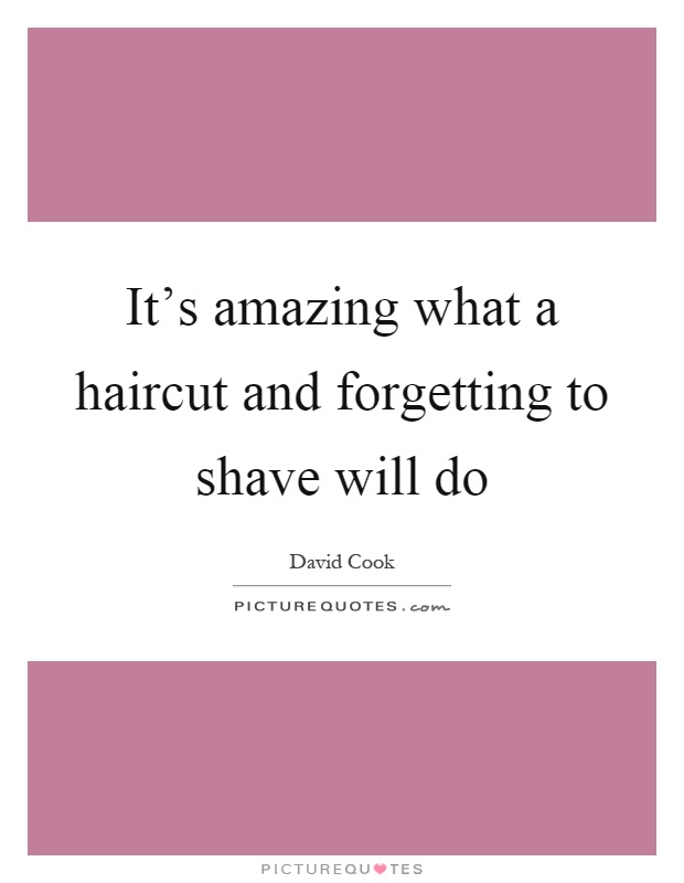It's amazing what a haircut and forgetting to shave will do Picture Quote #1