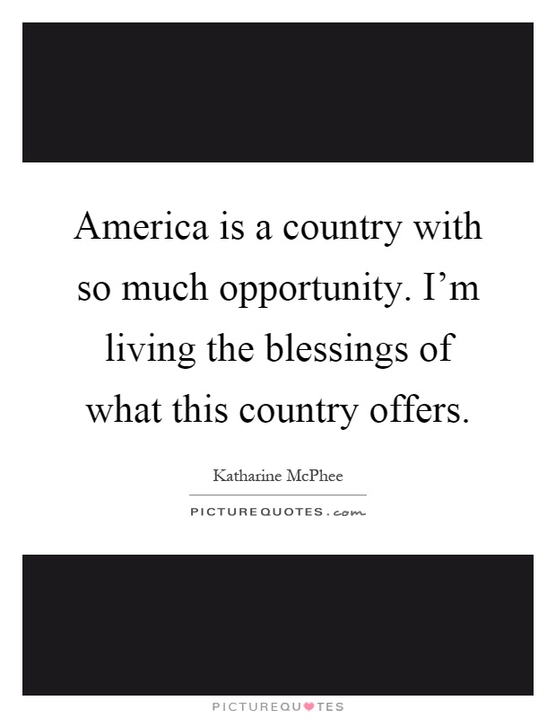 America is a country with so much opportunity. I'm living the blessings of what this country offers Picture Quote #1