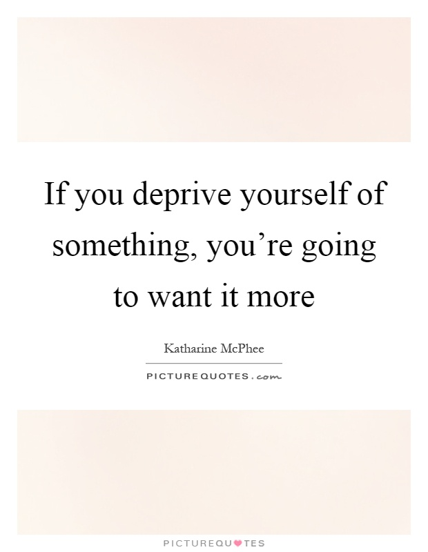 If you deprive yourself of something, you're going to want it more Picture Quote #1