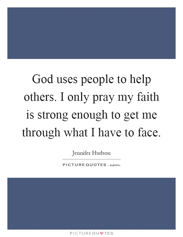 God uses people to help others. I only pray my faith is strong enough to get me through what I have to face Picture Quote #1