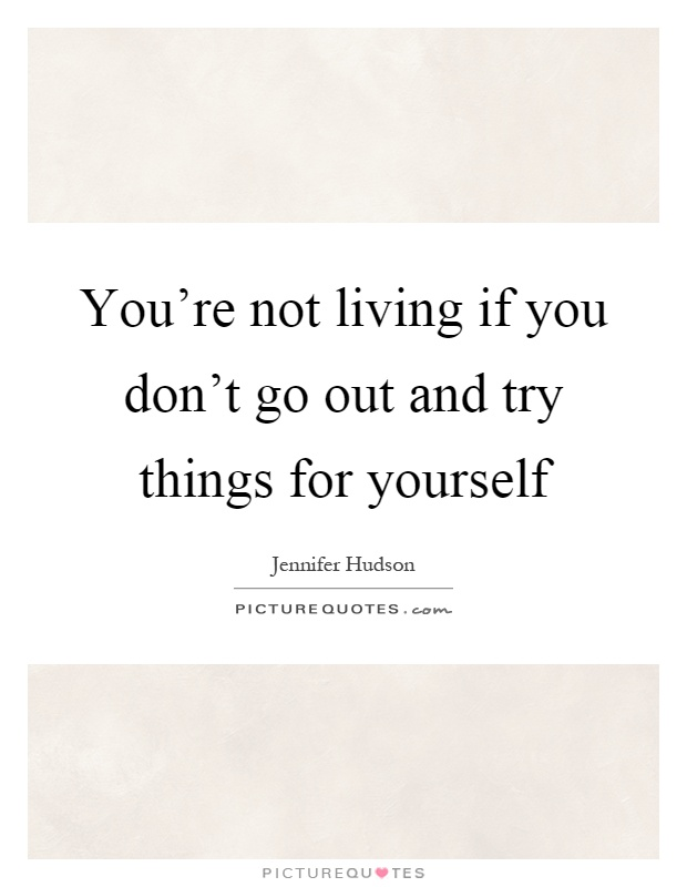 You're not living if you don't go out and try things for yourself Picture Quote #1