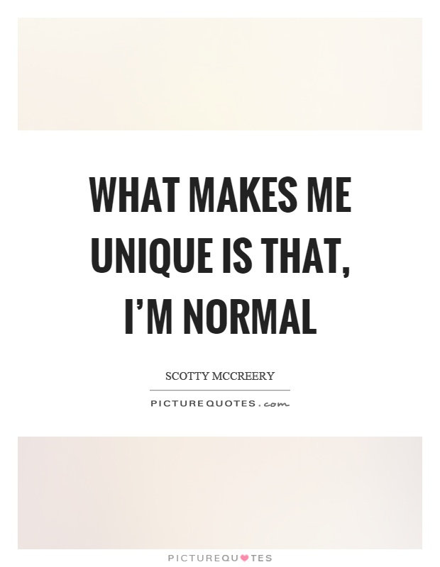 What makes me unique is that, I'm normal | Picture Quotes