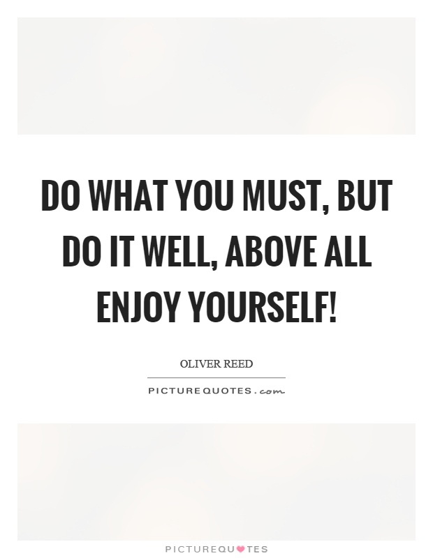 Do what you must, but do it well, above all enjoy yourself! Picture Quote #1