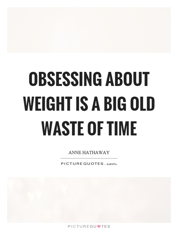 Obsessing about weight is a big old waste of time Picture Quote #1
