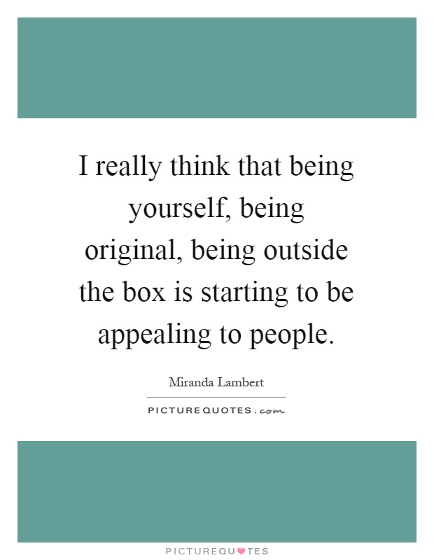 I really think that being yourself, being original, being outside the box is starting to be appealing to people Picture Quote #1