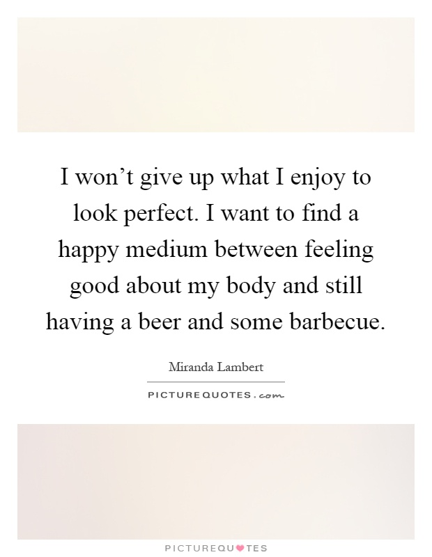 I won't give up what I enjoy to look perfect. I want to find a happy medium between feeling good about my body and still having a beer and some barbecue Picture Quote #1