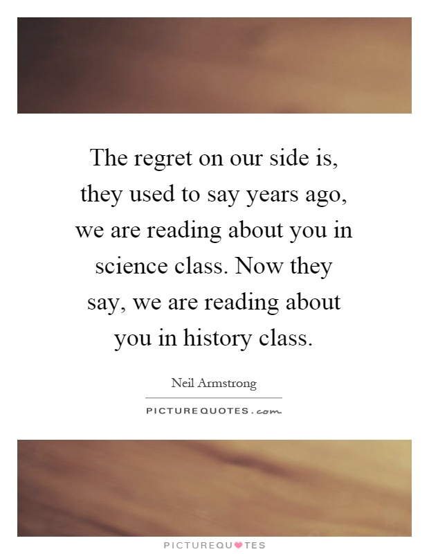 The regret on our side is, they used to say years ago, we are reading about you in science class. Now they say, we are reading about you in history class Picture Quote #1