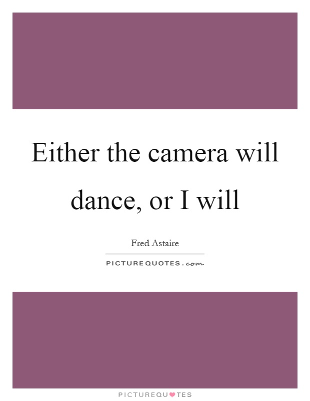 Either the camera will dance, or I will Picture Quote #1