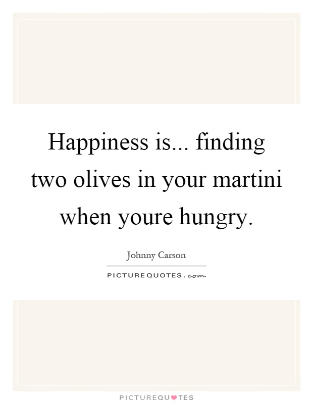 Happiness is... finding two olives in your martini when youre hungry Picture Quote #1