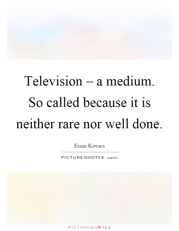 Television – a medium. So called because it is neither rare nor well done Picture Quote #1