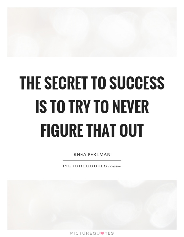 The secret to success is to try to never figure that out Picture Quote #1