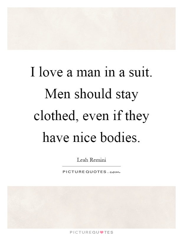 I love a man in a suit. Men should stay clothed, even if they have nice bodies Picture Quote #1