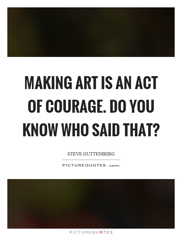Making art is an act of courage. Do you know who said that? Picture Quote #1