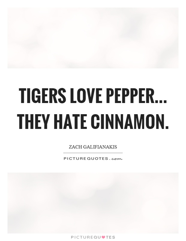 Tigers love pepper... they hate cinnamon Picture Quote #1