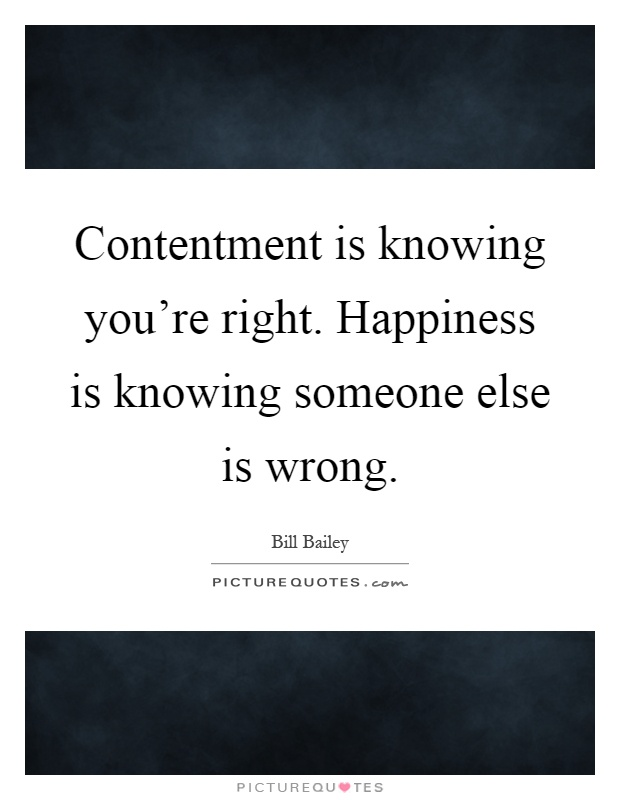 Contentment is knowing you're right. Happiness is knowing someone else is wrong Picture Quote #1