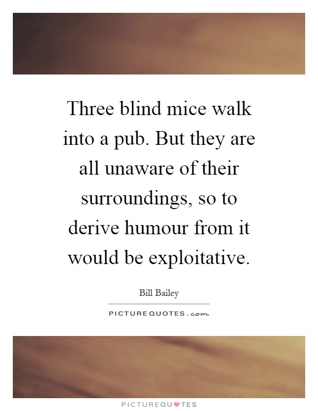 Three blind mice walk into a pub. But they are all unaware of their surroundings, so to derive humour from it would be exploitative Picture Quote #1