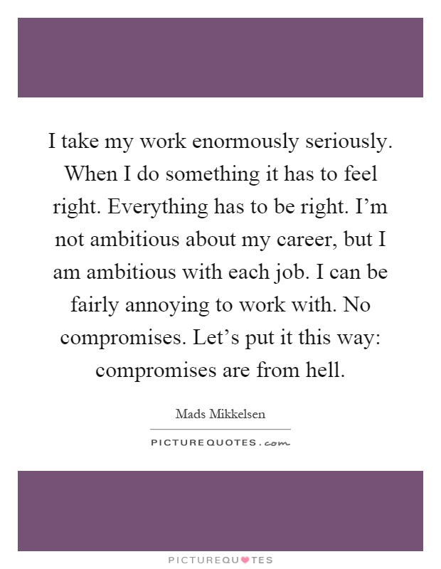 I take my work enormously seriously. When I do something it has to feel right. Everything has to be right. I'm not ambitious about my career, but I am ambitious with each job. I can be fairly annoying to work with. No compromises. Let's put it this way: compromises are from hell Picture Quote #1
