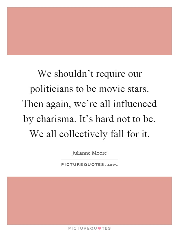 We shouldn't require our politicians to be movie stars. Then again, we're all influenced by charisma. It's hard not to be. We all collectively fall for it Picture Quote #1